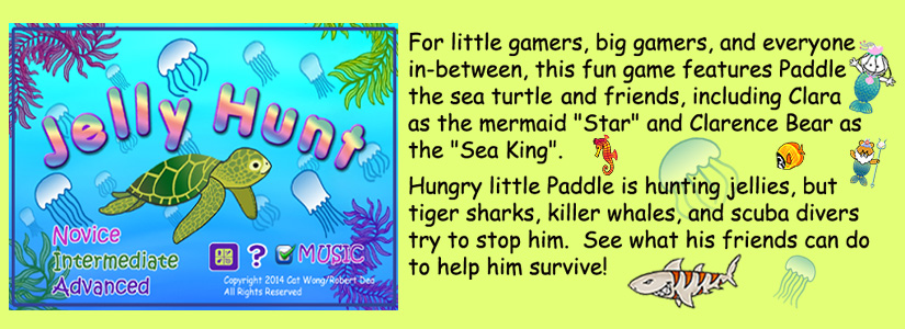childrens app :  Paddle the Sea Turtle and friends, including Clara  as the mermaid Star, and Clarence Bear as the Sea King. -- Hungry little Paddle is hunting jellies, butg tiger sharks , Killer whales, and scuba divers try to stop him .  See what his friends can do to help him survivie.  Game  has 3 levels :   Novice, Intermediate and Advanced .   availabe for Apple and Android phones from Apple iTunes, and Amazon - click on links for more info below